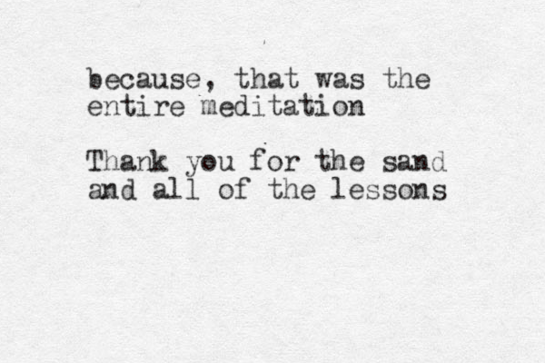 because, that was the entire meditation Thank you for the sand and all of the lessons