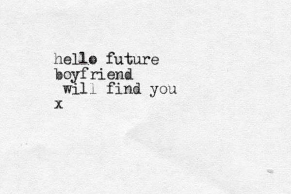 hello future boyfriend will find you x