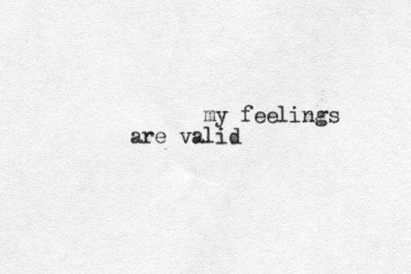 my feelings are valid