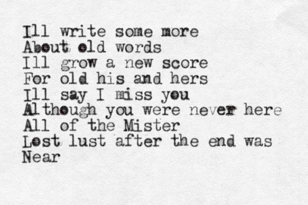 Ill write some more About old words Ill grow a new score For old his and hers Ill say I miss you Although you were never here All of the Mister Lost lust after the end was Near