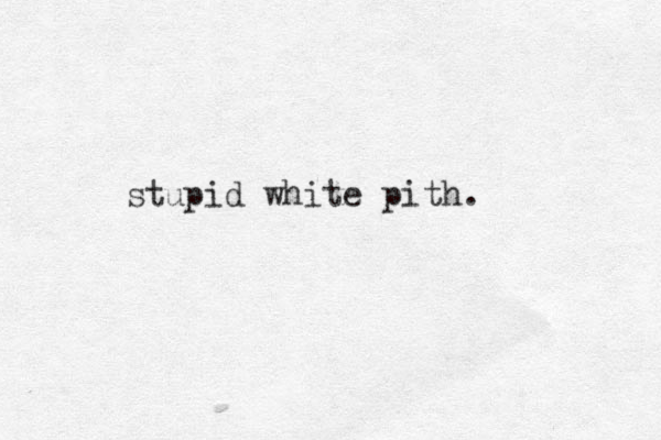 stupid white pith.