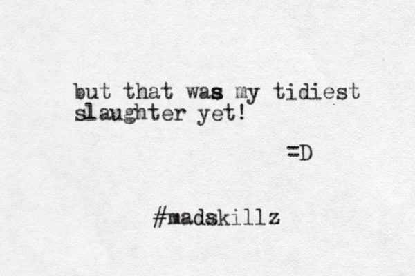 but that waa my s s tidiest slaughter yet! =D #madakillz s d