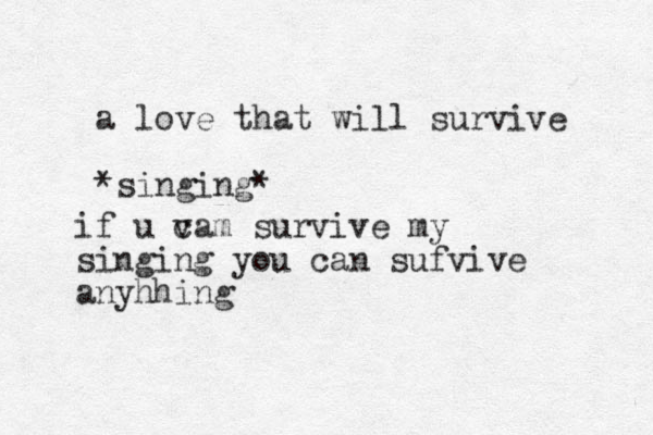 a love that will survive *singing* if u va c m survive my singing you can sufvive anyhhing