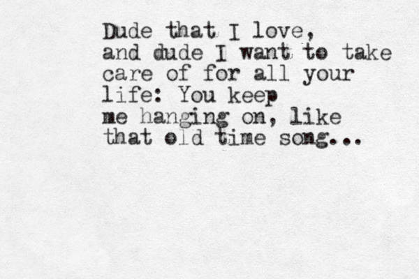 Dude that I love, and dude I want to take care of for all your life: You keep me hanging on, like that old time song...