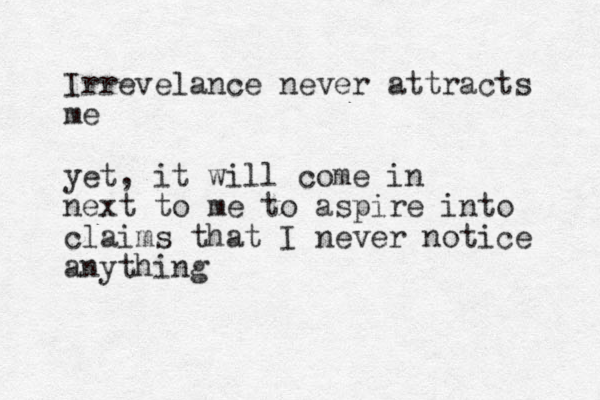 Irrevelance never attracts me yet, it will come in next to me to aspire into claims that I never notice anything