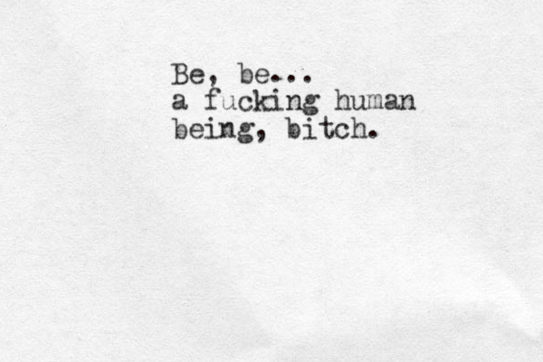 Be, be... a fucking human being, bitch.