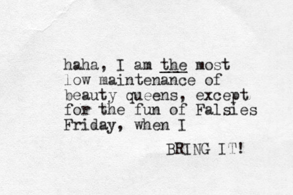 haha, I am the most low maintenance of beauty queens, except for the fun of Falsies Friday , when I BRING IT! ___