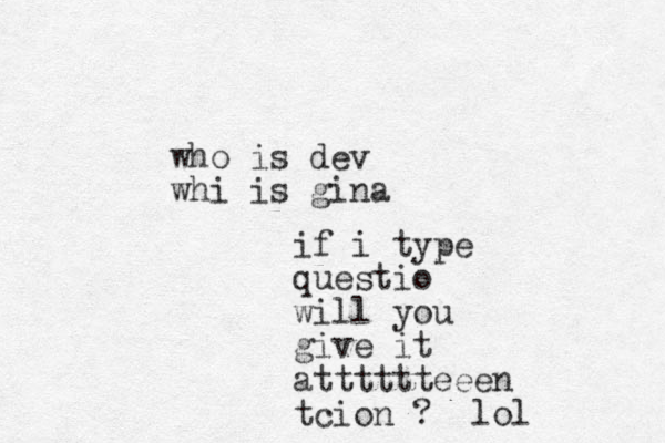 who is dev whi is gina if i type questio will you give it atttttteeen tcion ? lol