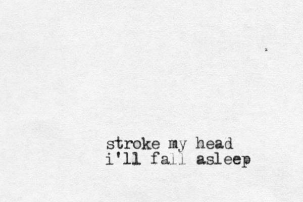 stroke my head i'll fall asleep