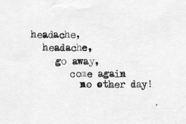 headache, headache, go away, come again no other day!