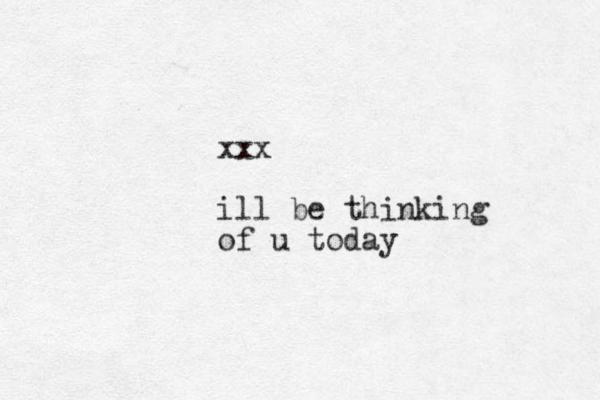 xxx ill be thinking of u today