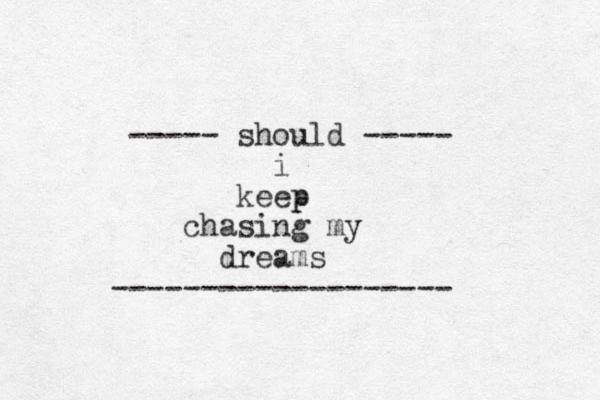 ----- should ----- i keep p chasing my dreams -------------------