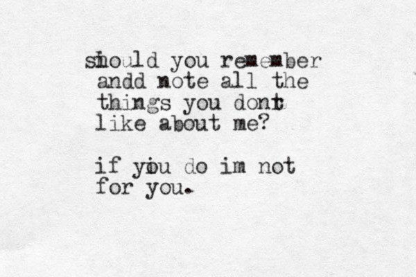 i should you remember andd note all the things you donr t like about me? if yi ou do im not for you.