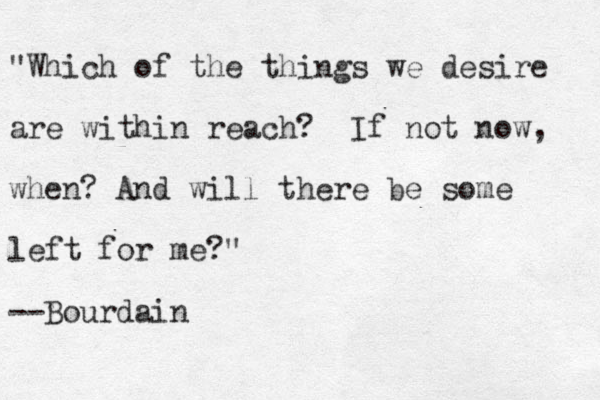 """""""Which of the things we desire are within reach? If not now, when? And will there be some left for me?"""" --Bourdain"""