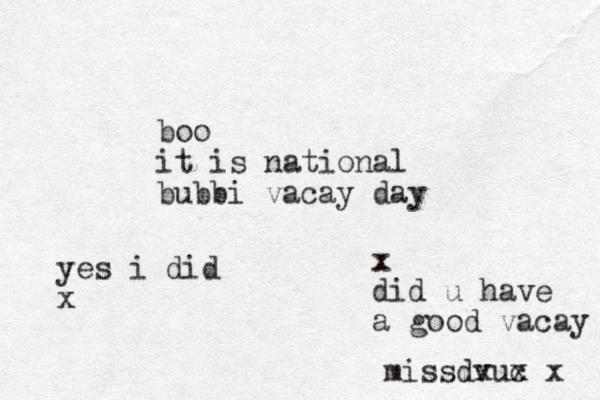 boo it is national bubbi vacay day x did u have a good vacay missdvu x c x x yes i did x