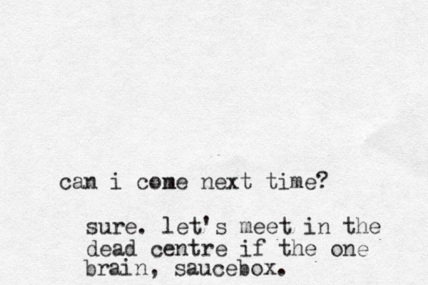 i cone m next time? can sure. let's meet in the dead centre if the one brain, saucebox.