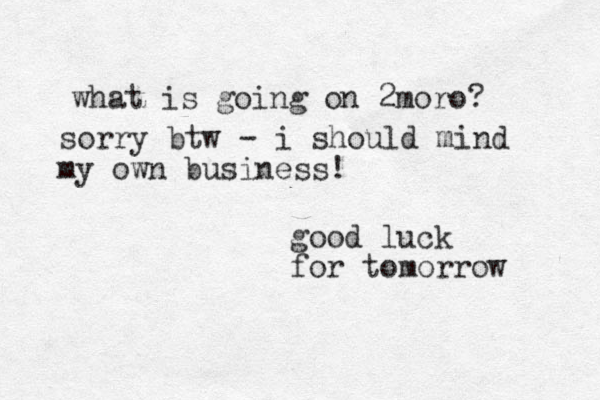 good luck for tomorrow what is going on 2moro? sorry btw - i should mind my own business!