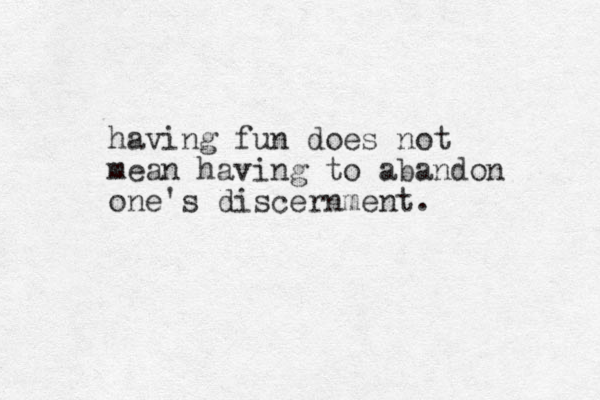 having fun does not mean having to abandon one's discernment.