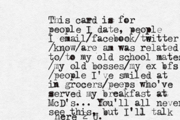 This card is for people I date, people I email/facebook/teitter w w /know/are am was related to/to my old school mates /my old bosses/my ex bfs /people I've smiled at in grocers/peeps who've served my breakfast at McD's... You'll all never see this, but I'll talk here 2 U.