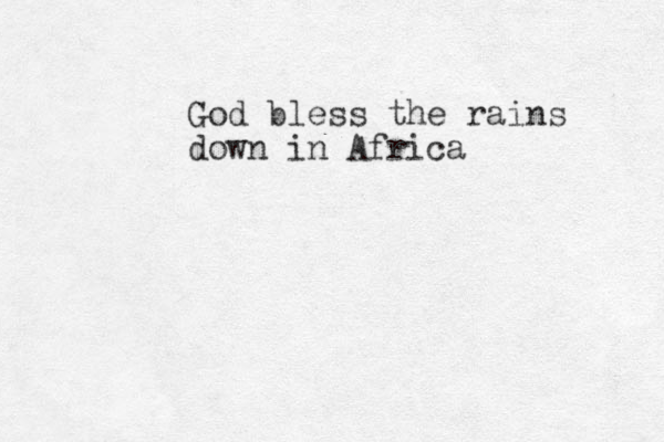 God bless the rains down in Africa