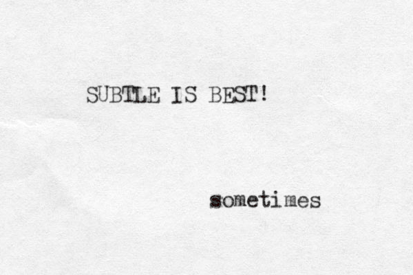 SUBTLE IS BEST! sometimes