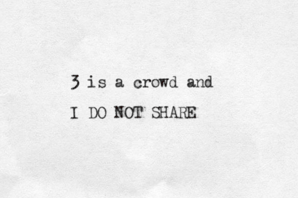 3 is a crowd and I DO NOT SHARE