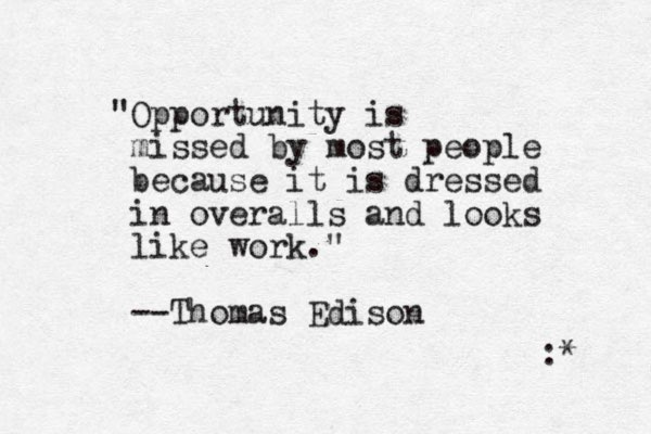 """Opportunity is missed by most people because it is dressed in overalls and looks like work."" --Thomas Edison : *"