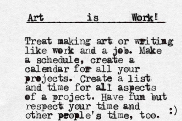 Treat making art or writing like work and a job. Make a schedule, create a calendar for all your projects. Create a list and time for all aspects of a project. Have fun but respect your time and other propl e ple's time, too. p p l Art is Work! _________________________ :) u e s d Art is Work