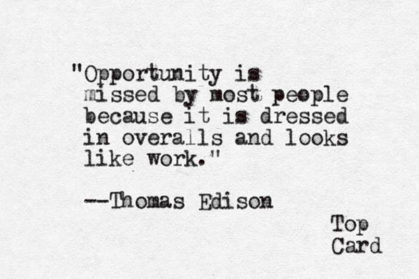 """Opportunity is missed by most people because it is dressed in overalls and looks like work."" --Thomas Edison Top Card"