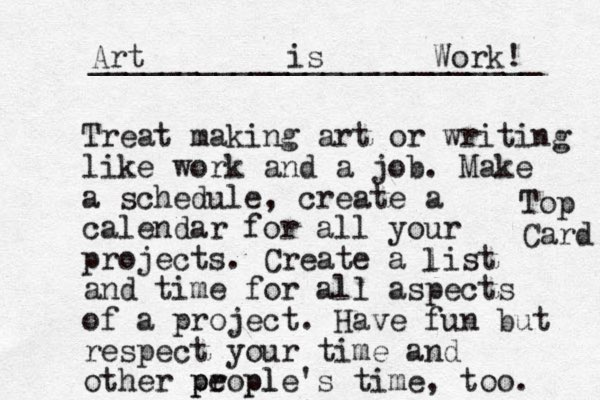 Treat making art or writing like work and a job. Make a schedule, create a calendar for all your projects. Create a list and time for all aspects of a project. Have fun but respect your time and other propl e ple's time, too. p p l Art is Work! _________________________ Top Card