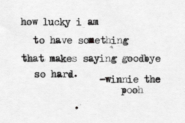 how lucky i am to have something that makes saying goodbye so hard. -winnie the pooh .
