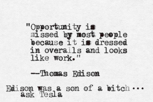 """Opportunity is missed by most people because it is dressed in overalls and looks like work."" --Thomas Edison Edison was a son of a bitch ... ask Tesla"