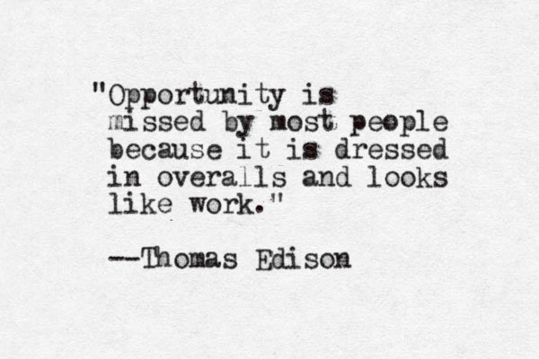 """Opportunity is missed by most people because it is dressed in overalls and looks like work."" --Thomas Edison ."