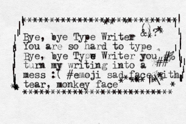 Bye, bye Type Writer You are so hard to type Bye, ye b Typw e e Writer you turn my writing into a mess :( #emoji sad face with tear, monkey face *********************** **** **************************** | | | | | | | | | | | | | | | | | | | | * * * * * | | | | | | | | | | | | | | | | | * #% %## % * |\ | ., () &)? * * * * * * * * * * * * * * * .