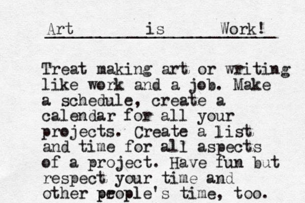 Treat making art or writing like work and a job. Make a schedule, create a calendar for all your projects. Create a list and time for all aspects of a project. Have fun but respect your time and other propl e ple's time, too. p p l Art is Work! _________________________ .