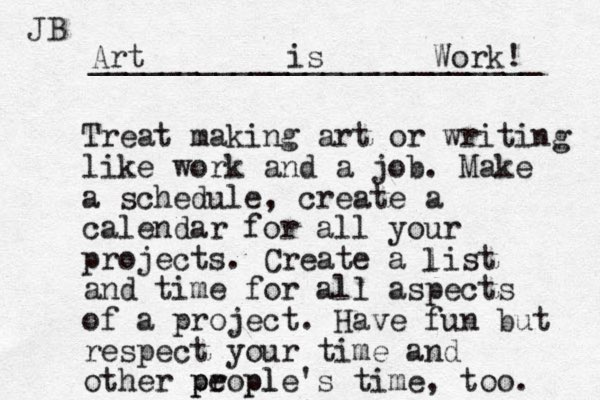 Treat making art or writing like work and a job. Make a schedule, create a calendar for all your projects. Create a list and time for all aspects of a project. Have fun but respect your time and other propl e ple's time, too. p p l Art is Work! _________________________ JB