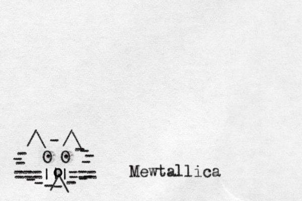 ===|||=== /\ O O . . /\ /\ - - - - - - - - - - - - - - - o o _ Mewtallica