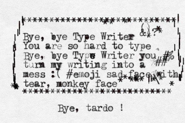 Bye, bye Type Writer You are so hard to type Bye, ye b Typw e e Writer you turn my writing into a mess :( #emoji sad face with tear, monkey face *********************** **** **************************** | | | | | | | | | | | | | | | | | | | | * * * * * | | | | | | | | | | | | | | | | | * #% %## % * |\ | ., () &)? * * * * * * * * * * * * * * * Bye, tardo !