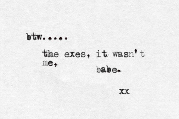 btw..... the exes, it wasn't me, babe. xx