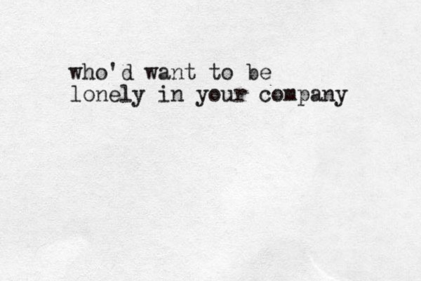 who'd want to be lonely in your company
