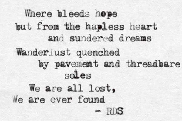 Where bleeds hope but from the hapless heart and sundered dreams Wanderlust quenched by pavement and threadbare soles We are all lost, We are ever found - RDS