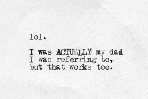 lol. I was ACTUALLY my dad I was referring to, but that works too.