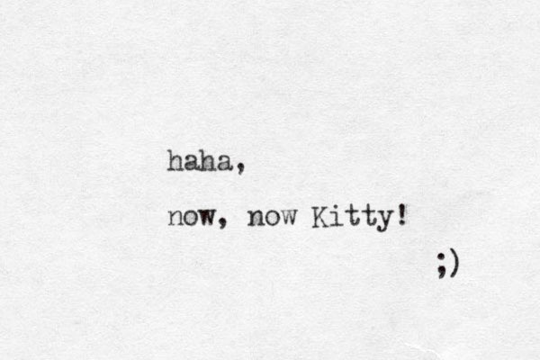 haha, now, now Kitty! ;)