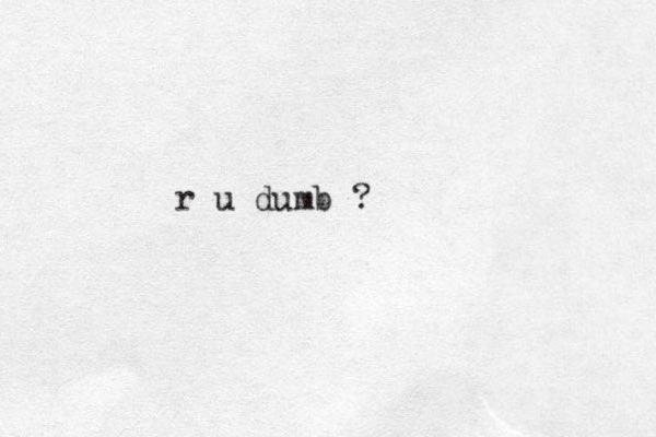 r u dumb ?