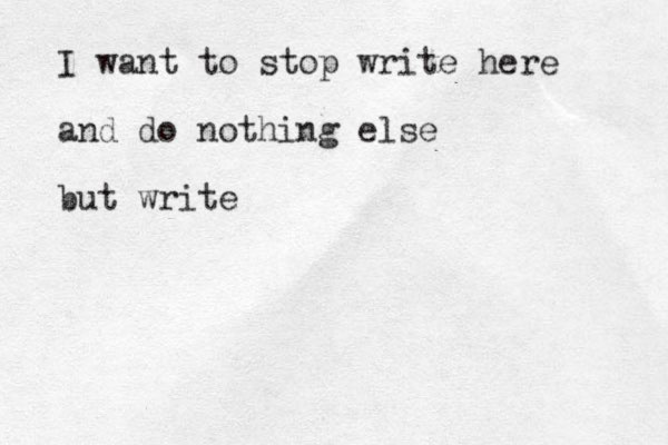 I want to stop write here and do nothing else but write