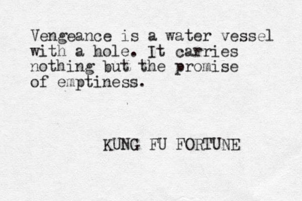 Vengeance is a water vessel with a hole. It carries nothing but the promise of emptiness. KUNG FU FORTUNE