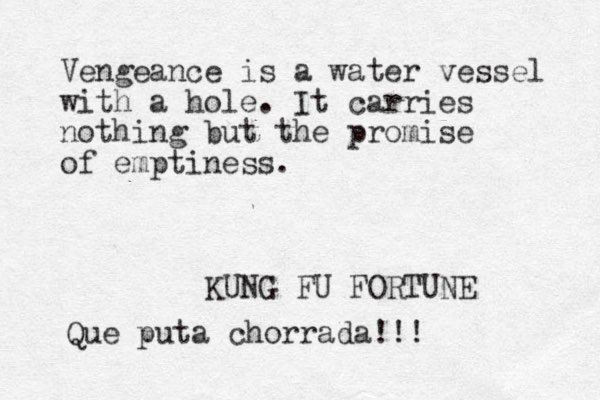 Vengeance is a water vessel with a hole. It carries nothing but the promise of emptiness. KUNG FU FORTUNE Qu e puta chorrada!!!