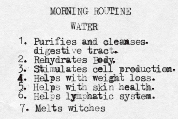 MORNING ROUTINE WATER 1. Purifies and cleanses digestive tract. 2. Rehydrates Body 3. Stimulates cell production 4. Helps with weight loss. 5. Helps with skin health. 6. Helps lymphatic system. . . . 7. Melts witches