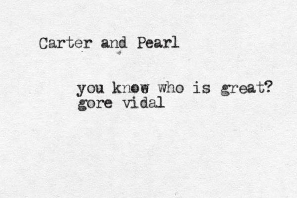 Carter and Pearl you knoe w who is great? gore vidal