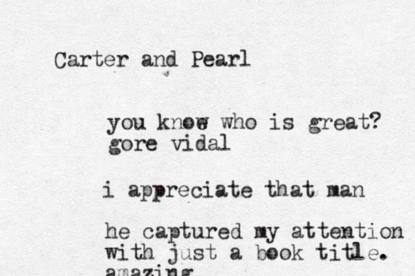 Carter and Pearl you knoe w who is great? gore vidal i appreciate that man he captured my attention with just a book title. amazing